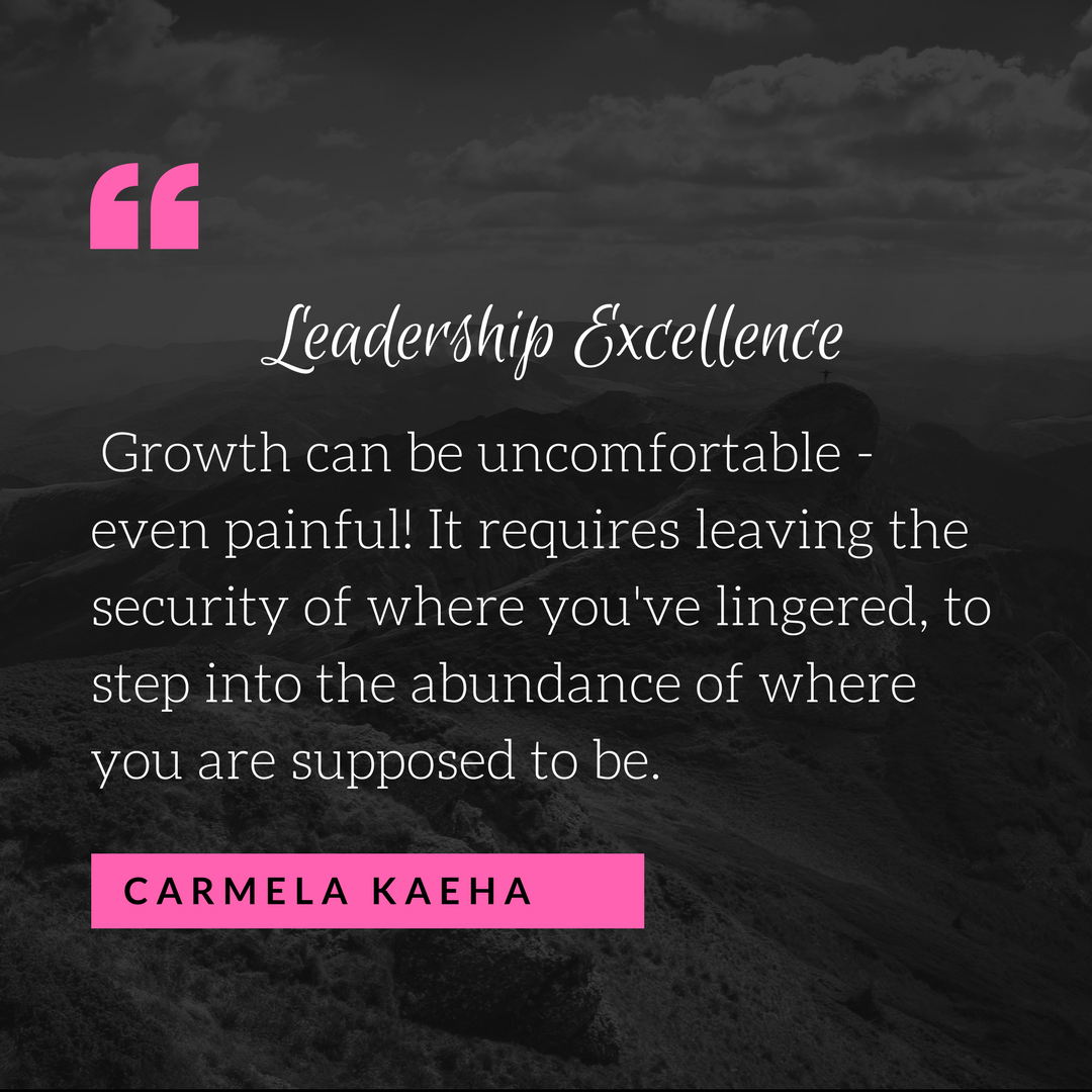 """Growth can be uncomfortable - even painful! It requires leaving the security of where you've lingered, to step into the abundance of where you are supposed to be. "" - Carmela Kaeha"